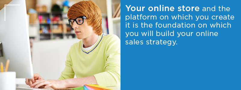 Your online store is the foundation of an online sales strategy