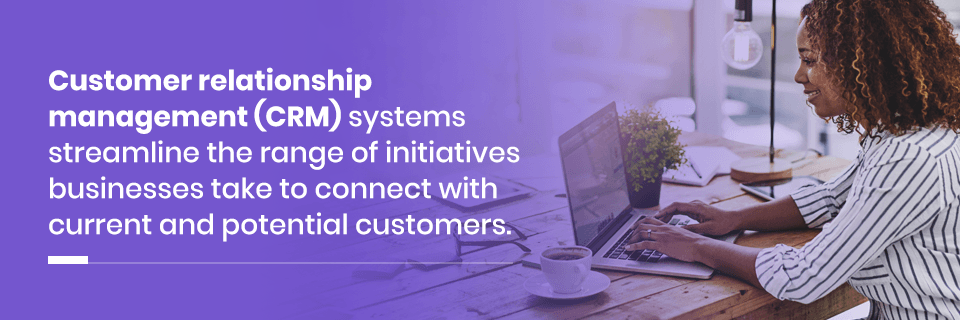 Customer relationship management systems streamline the initiatives businesses take to connect with customers
