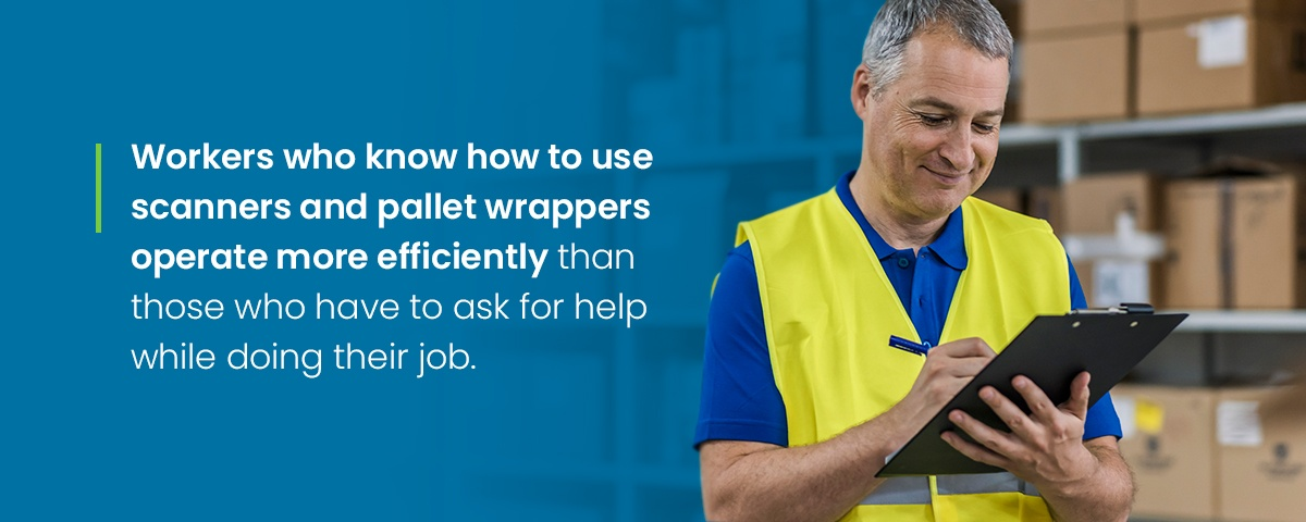 Workers that know how to use scanners and pallet wrappers are more efficient