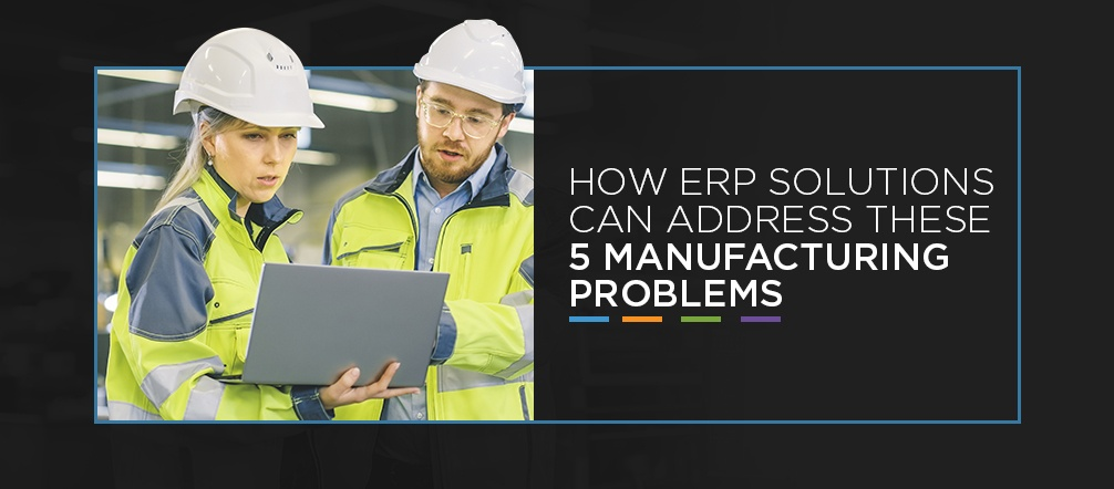 How ERP Solutions Can Address These 5 Manufacturing Problems